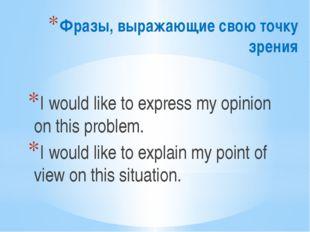 Фразы, выражающие свою точку зрения I would like to express my opinion on thi