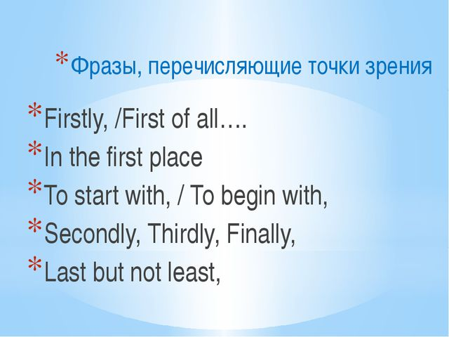 Фразы, перечисляющие точки зрения Firstly, /First of all…. In the first place...