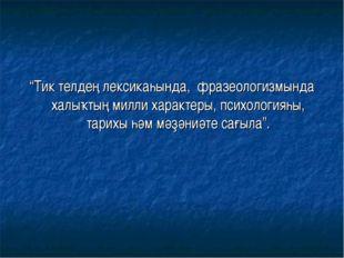 """""""Тик телдең лексикаһында, фразеологизмында халыҡтың милли характеры, психолог"""