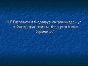 """Н.В.Располыхина билдәләүенсә """"зоонимдар – ул хайуандарҙың атамаһын белдергән"""