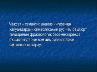 Маҡсат – семантик анализ нигеҙендә хайуандарҙың символикаһын рус һәм башҡорт