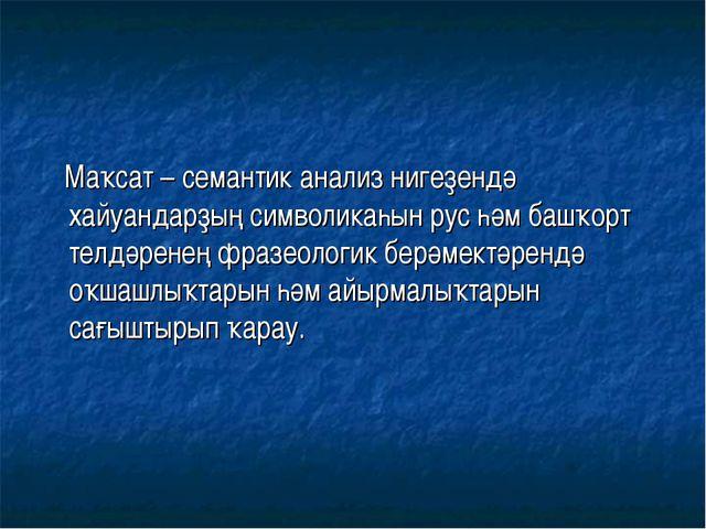 Маҡсат – семантик анализ нигеҙендә хайуандарҙың символикаһын рус һәм башҡорт...