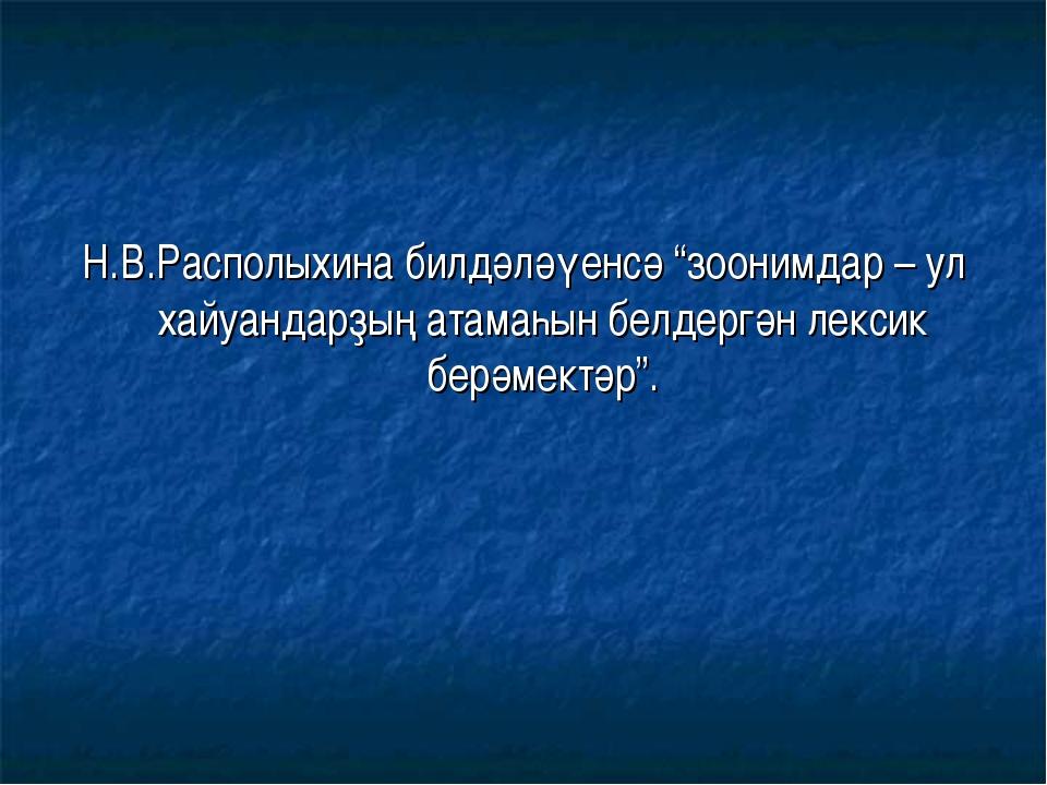 """Н.В.Располыхина билдәләүенсә """"зоонимдар – ул хайуандарҙың атамаһын белдергән..."""