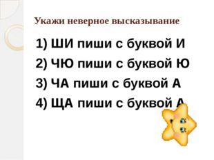 Укажи неверное высказывание 1) ШИ пиши с буквой И 2) ЧЮ пиши с буквой Ю 3) ЧА