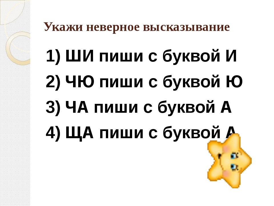Укажи неверное высказывание 1) ШИ пиши с буквой И 2) ЧЮ пиши с буквой Ю 3) ЧА...