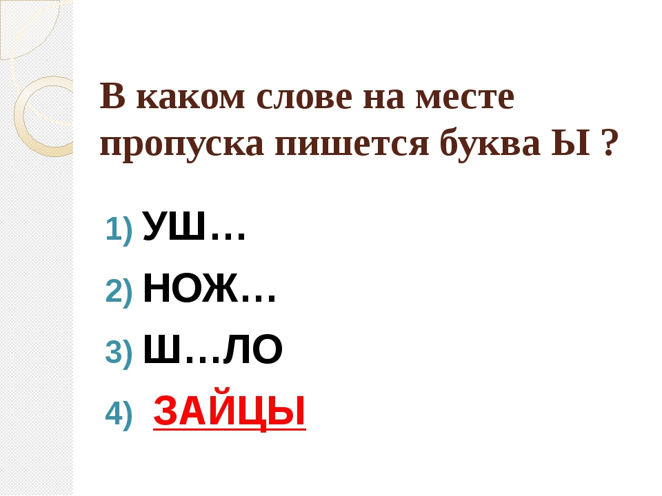 В каком слове на месте пропуска пишется буква Ы ? УШ… НОЖ… Ш…ЛО ЗАЙЦЫ