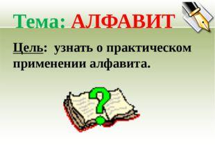 Тема: АЛФАВИТ Цель: узнать о практическом применении алфавита.