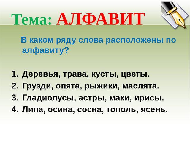 Тема: АЛФАВИТ В каком ряду слова расположены по алфавиту? Деревья, трава, кус...