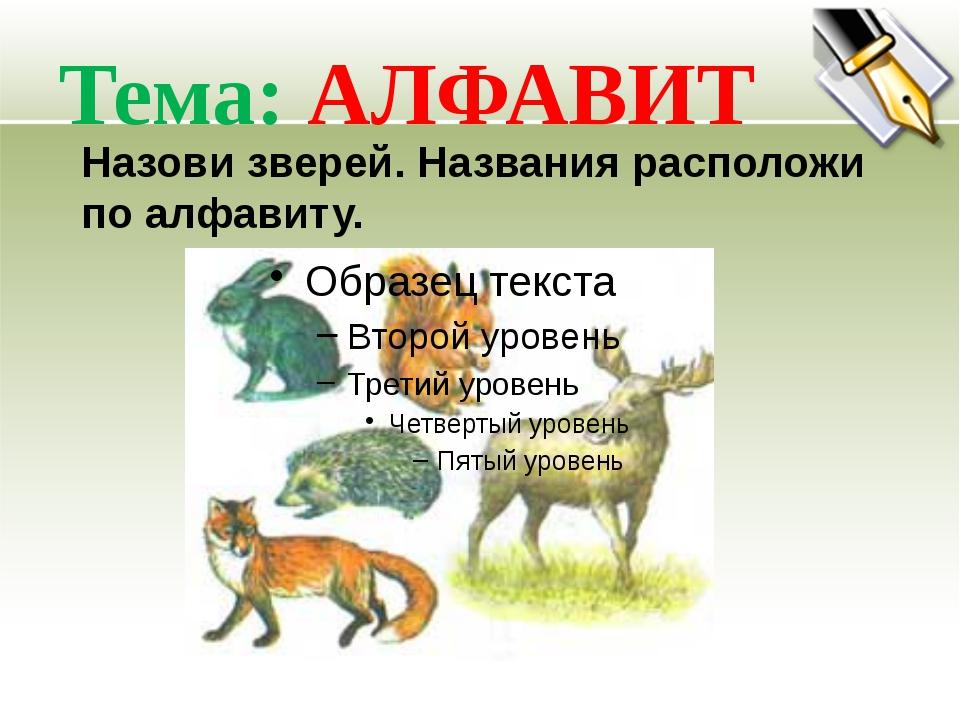 Тема: АЛФАВИТ Назови зверей. Названия расположи по алфавиту.