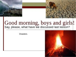 Good morning, boys and girls! Say, please, what have we discussed last lesson