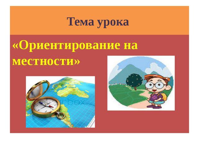 Тема урока «Ориентирование на местности»