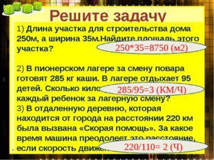 Решите задачу 1) Длина участка для строительства дома 250м, а ширина 35м.Найд