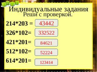 Индивидуальные задания Реши с проверкой. 214*203 = 326*102= 421*201= 512*102=