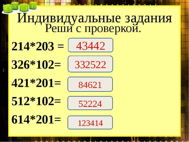 Индивидуальные задания Реши с проверкой. 214*203 = 326*102= 421*201= 512*102=...