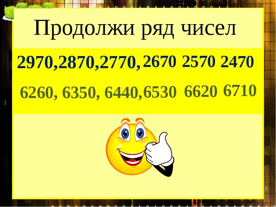 Продолжи ряд чисел 2970,2870,2770, 2670 2570 2470 6260, 6350, 6440, 6530 6620...