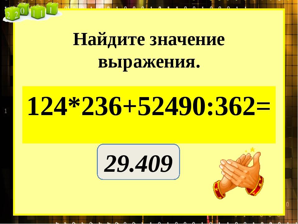 Найдите значение выражения. 124*236+52490:362= 29.409