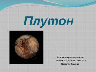 Плутон Презентацию выполнил: Ученик 2 А класса СОШ № 2 Плаксин Евгений