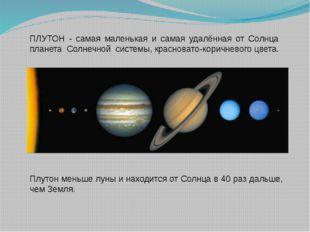 Плутон меньше луны и находится от Солнца в 40 раз дальше, чем Земля. ПЛУТОН -