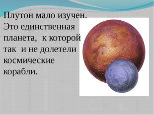 Плутон мало изучен. Это единственная планета, к которой так и не долетели кос