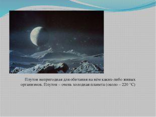 Плутон непригодная для обитания на нём каких-либо живых организмов. Плутон –