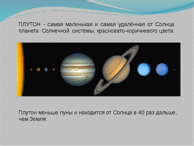 Плутон меньше луны и находится от Солнца в 40 раз дальше, чем Земля. ПЛУТОН -...