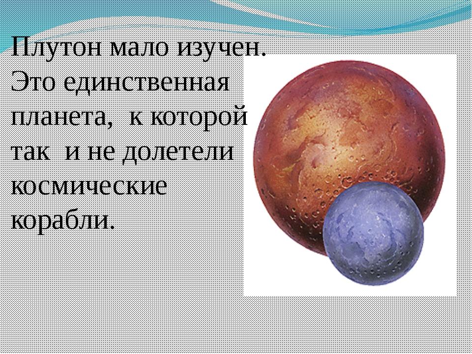 Плутон мало изучен. Это единственная планета, к которой так и не долетели кос...