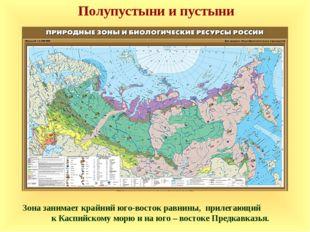 Зона занимает крайний юго-восток равнины, прилегающий к Каспийскому морю и н