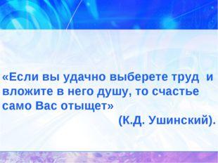 «Если вы удачно выберете труд и вложите в него душу, то счастье само Вас от