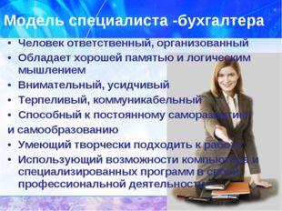Модель специалиста -бухгалтера Человек ответственный, организованный Обладает
