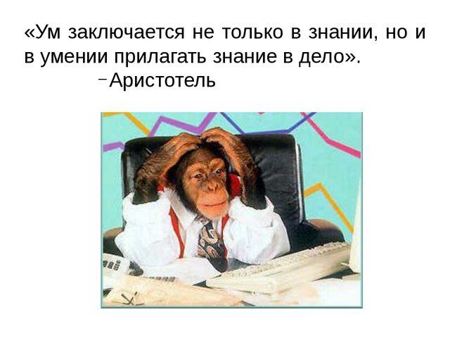 «Ум заключается не только в знании, но и в умении прилагать знание в дело». А...
