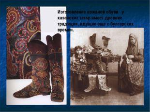Изготовление кожаной обуви у казанских татар имеет древние традиции, идущие