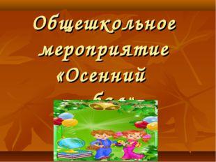 Общешкольное мероприятие «Осенний бал».