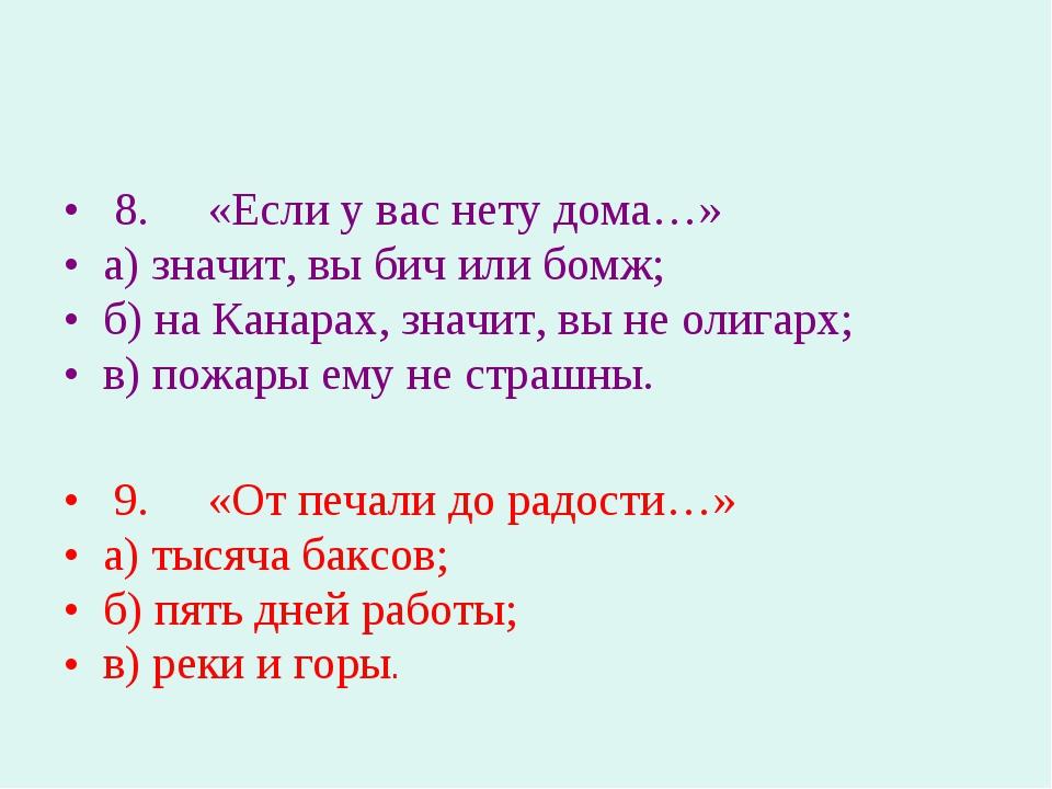 8. «Если у вас нету дома…» а) значит, вы бич или бомж; б) на Канарах, зн...