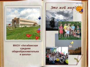 МКОУ «Актабанская средняя общеобразовательная школа» Это мой мир!