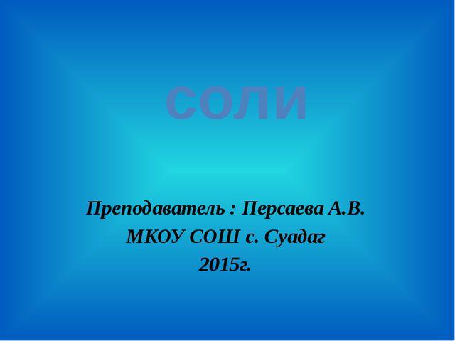 Преподаватель : Персаева А.В. МКОУ СОШ с. Суадаг 2015г. соли