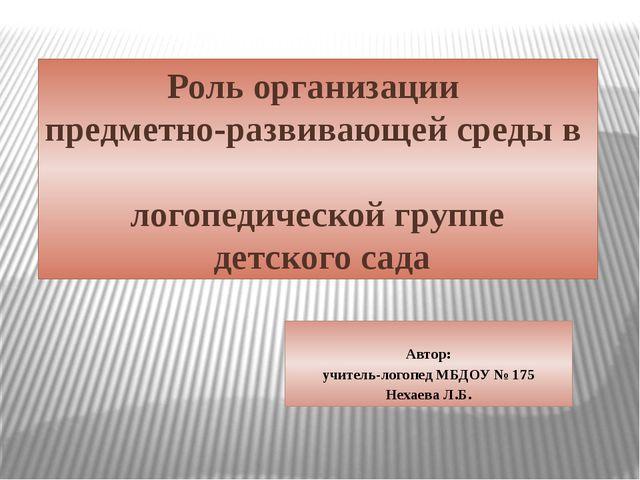 Автор: учитель-логопед МБДОУ № 175 Нехаева Л.Б. Роль организации предметно-р...