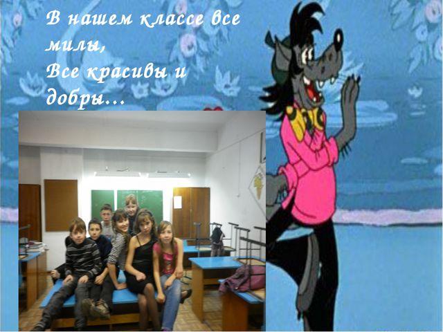 В нашем классе все милы, Все красивы и добры…