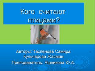 Кого считают птицами? Авторы: Таспенова Самира Кульчарова Жасмин Преподавател
