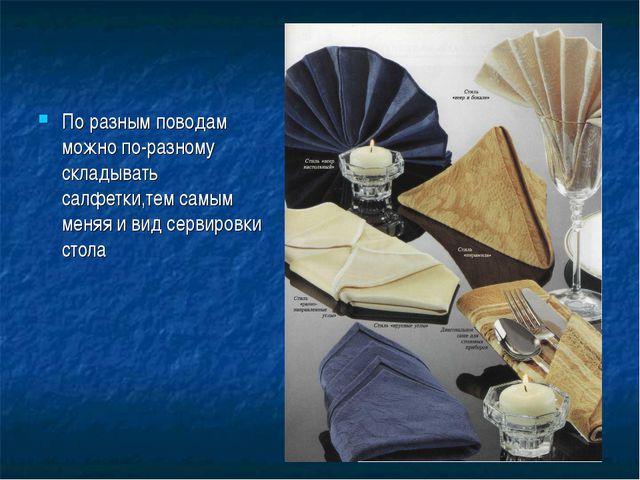 По разным поводам можно по-разному складывать салфетки,тем самым меняя и вид...