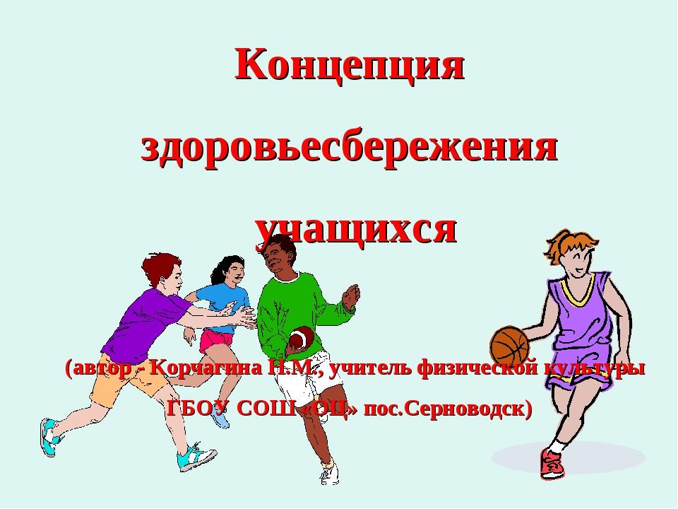 Концепция здоровьесбережения учащихся (автор - Корчагина Н.М., учитель физиче...