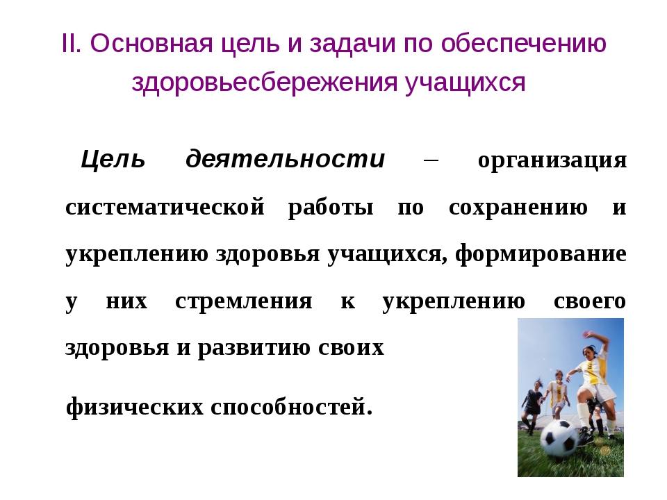 II. Основная цель и задачи по обеспечению здоровьесбережения учащихся Цель де...