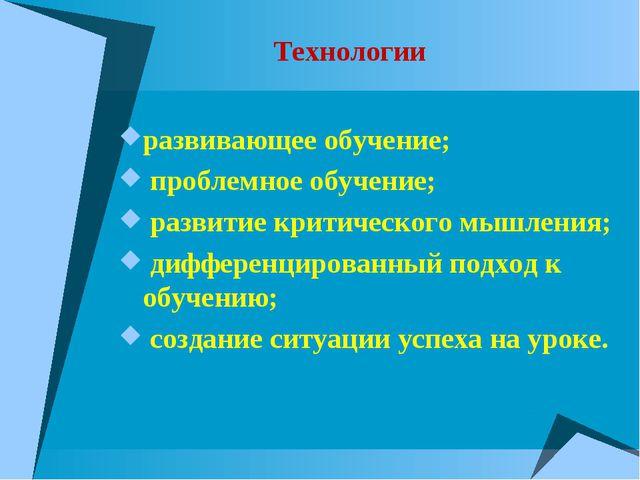 Технологии развивающее обучение; проблемное обучение; развитие критического м...