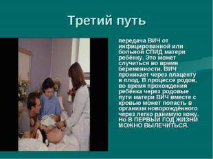 Третий путь передача ВИЧ от инфицированной или больной СПИД матери ребёнку.