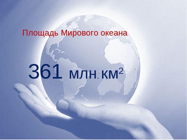 Площадь Мирового океана 361 млн. км2