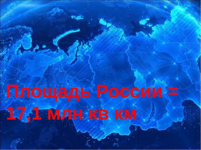 Площадь России = 17,1 млн кв км