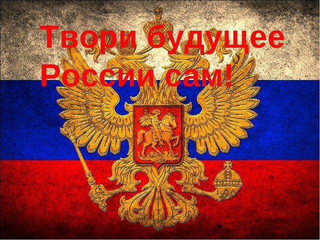 Твори будущее России сам!