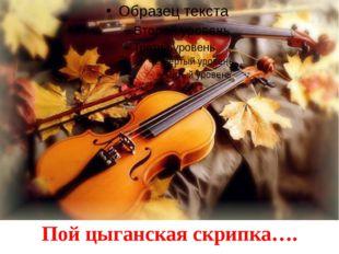 Пой цыганская скрипка….