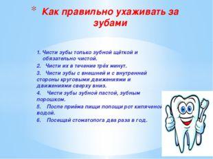 1. Чисти зубы только зубной щёткой и обязательно чистой. 2. Чисти их в течени
