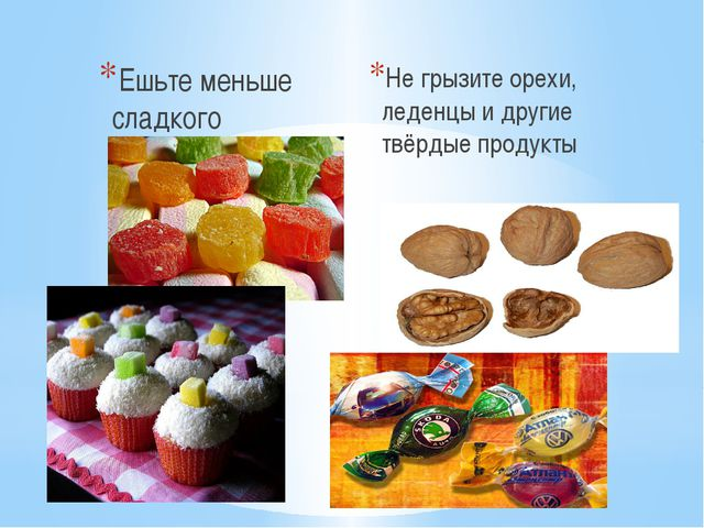 Ешьте меньше сладкого Не грызите орехи, леденцы и другие твёрдые продукты