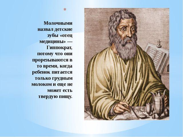 Молочными назвал детские зубы «отец медицины» — Гиппократ, потому что они пр...